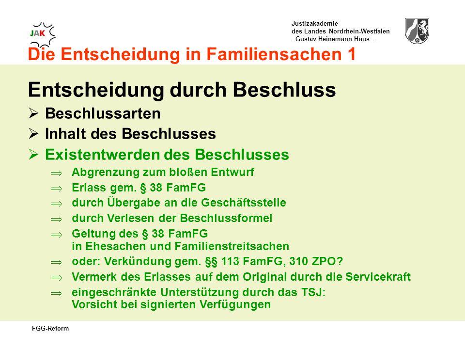 Justizakademie des Landes Nordrhein-Westfalen - Gustav-Heinemann-Haus - FGG-Reform Die Entscheidung in Familiensachen 1 Entscheidung durch Beschluss Beschlussarten Inhalt des Beschlusses Existentwerden des Beschlusses Abgrenzung zum bloßen Entwurf Erlass gem.