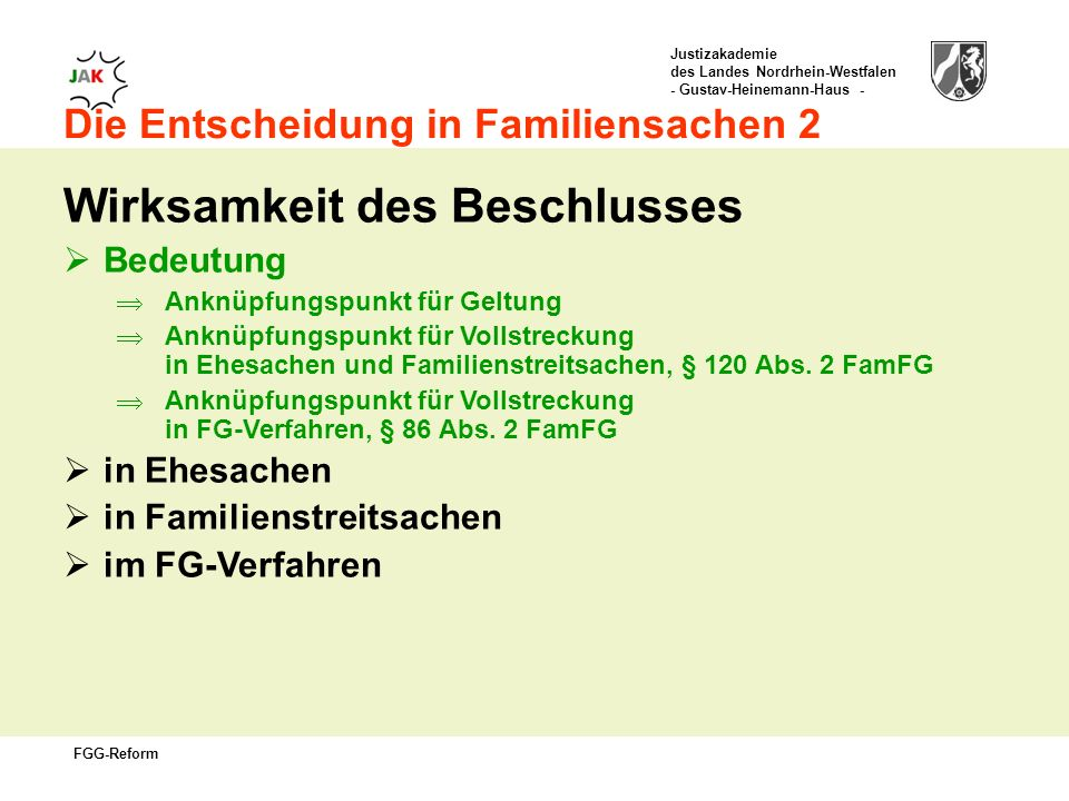 Justizakademie des Landes Nordrhein-Westfalen - Gustav-Heinemann-Haus - FGG-Reform Die Entscheidung in Familiensachen 2 Wirksamkeit des Beschlusses Bedeutung Anknüpfungspunkt für Geltung Anknüpfungspunkt für Vollstreckung in Ehesachen und Familienstreitsachen, § 120 Abs.