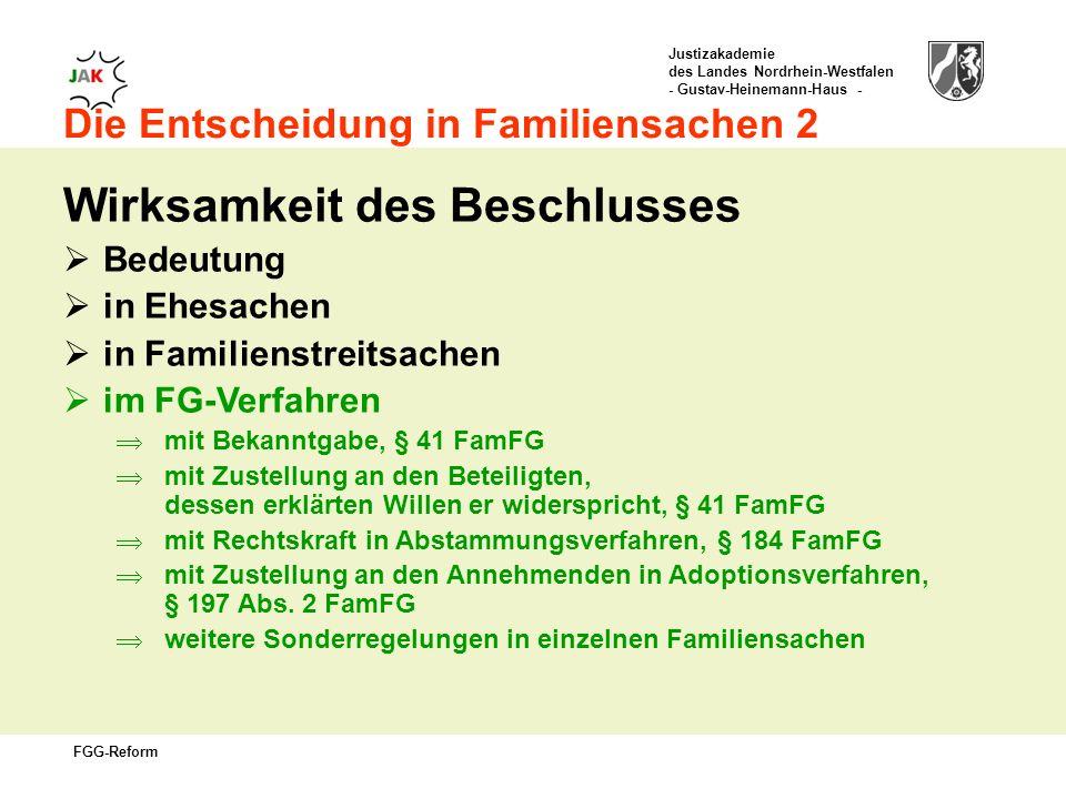 Justizakademie des Landes Nordrhein-Westfalen - Gustav-Heinemann-Haus - FGG-Reform Die Entscheidung in Familiensachen 2 Wirksamkeit des Beschlusses Bedeutung in Ehesachen in Familienstreitsachen im FG-Verfahren mit Bekanntgabe, § 41 FamFG mit Zustellung an den Beteiligten, dessen erklärten Willen er widerspricht, § 41 FamFG mit Rechtskraft in Abstammungsverfahren, § 184 FamFG mit Zustellung an den Annehmenden in Adoptionsverfahren, § 197 Abs.