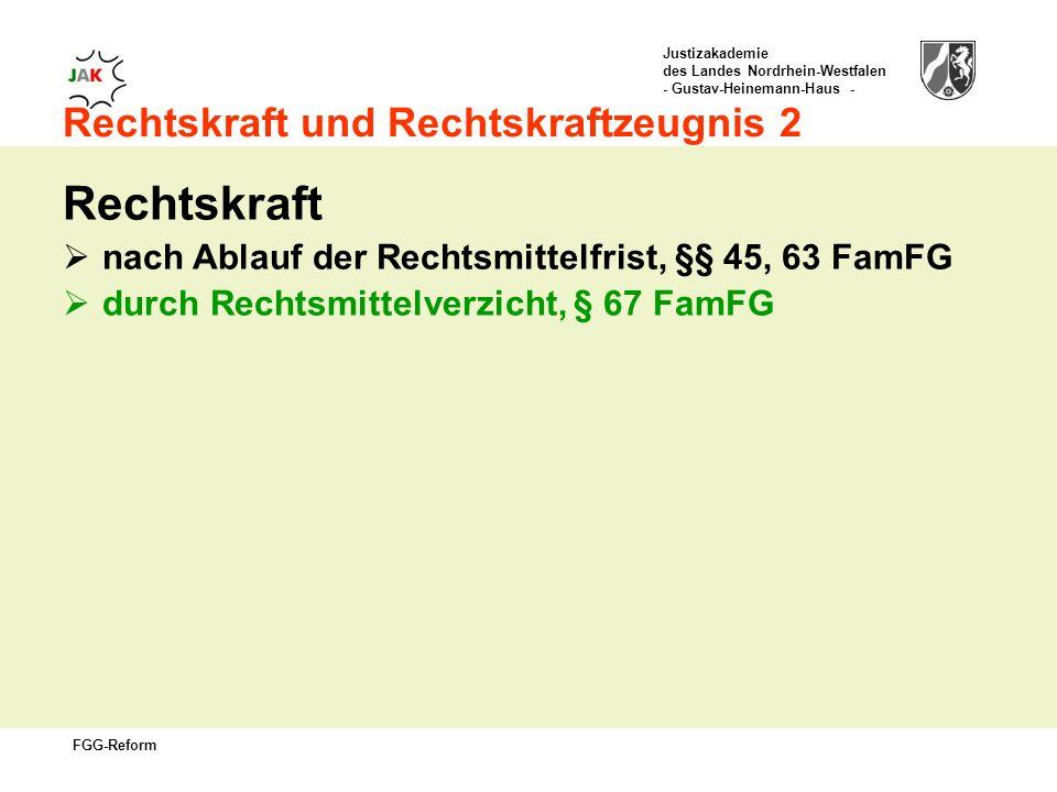 Justizakademie des Landes Nordrhein-Westfalen - Gustav-Heinemann-Haus - FGG-Reform Rechtskraft und Rechtskraftzeugnis 2 Rechtskraft nach Ablauf der Rechtsmittelfrist, §§ 45, 63 FamFG durch Rechtsmittelverzicht, § 67 FamFG
