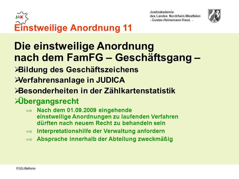 Justizakademie des Landes Nordrhein-Westfalen - Gustav-Heinemann-Haus - FGG-Reform Einstweilige Anordnung 11 Die einstweilige Anordnung nach dem FamFG – Geschäftsgang – Bildung des Geschäftszeichens Verfahrensanlage in JUDICA Besonderheiten in der Zählkartenstatistik Übergangsrecht Nach dem 01.09.2009 eingehende einstweilige Anordnungen zu laufenden Verfahren dürften nach neuem Recht zu behandeln sein Interpretationshilfe der Verwaltung anfordern Absprache innerhalb der Abteilung zweckmäßig