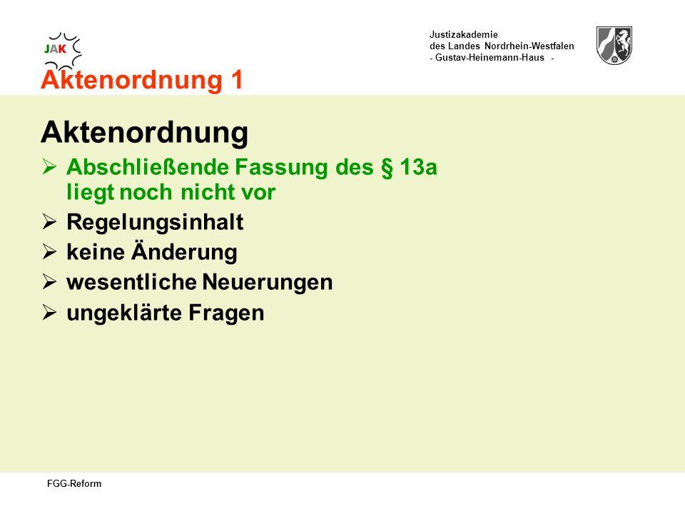 Justizakademie des Landes Nordrhein-Westfalen - Gustav-Heinemann-Haus - FGG-Reform Aktenordnung 1 Aktenordnung Abschließende Fassung des § 13a liegt noch nicht vor Regelungsinhalt keine Änderung wesentliche Neuerungen ungeklärte Fragen