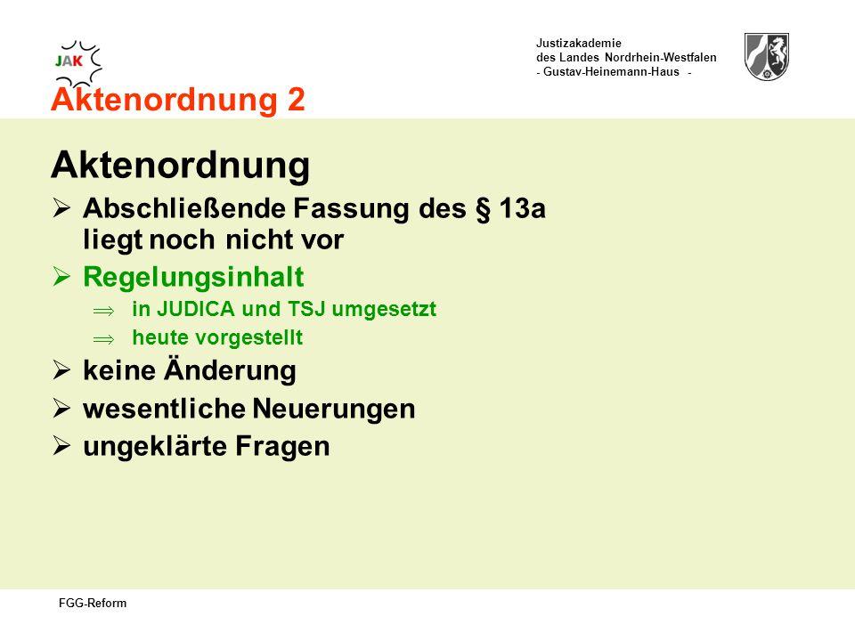Justizakademie des Landes Nordrhein-Westfalen - Gustav-Heinemann-Haus - FGG-Reform Aktenordnung 2 Aktenordnung Abschließende Fassung des § 13a liegt noch nicht vor Regelungsinhalt in JUDICA und TSJ umgesetzt heute vorgestellt keine Änderung wesentliche Neuerungen ungeklärte Fragen