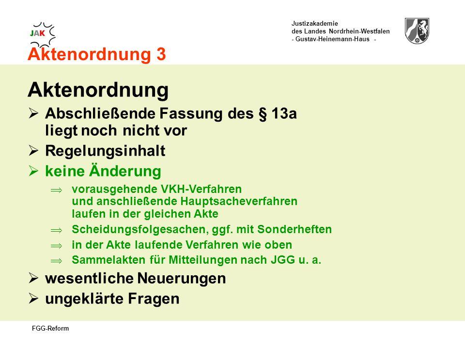 Justizakademie des Landes Nordrhein-Westfalen - Gustav-Heinemann-Haus - FGG-Reform Aktenordnung 3 Aktenordnung Abschließende Fassung des § 13a liegt noch nicht vor Regelungsinhalt keine Änderung vorausgehende VKH-Verfahren und anschließende Hauptsacheverfahren laufen in der gleichen Akte Scheidungsfolgesachen, ggf.