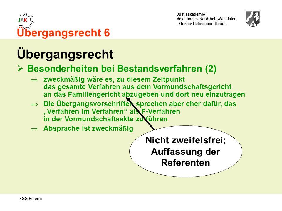 Justizakademie des Landes Nordrhein-Westfalen - Gustav-Heinemann-Haus - FGG-Reform Übergangsrecht 6 Übergangsrecht Besonderheiten bei Bestandsverfahren (2) zweckmäßig wäre es, zu diesem Zeitpunkt das gesamte Verfahren aus dem Vormundschaftsgericht an das Familiengericht abzugeben und dort neu einzutragen Die Übergangsvorschriften sprechen aber eher dafür, das Verfahren im Verfahren als F-Verfahren in der Vormundschaftsakte zu führen Absprache ist zweckmäßig Nicht zweifelsfrei; Auffassung der Referenten
