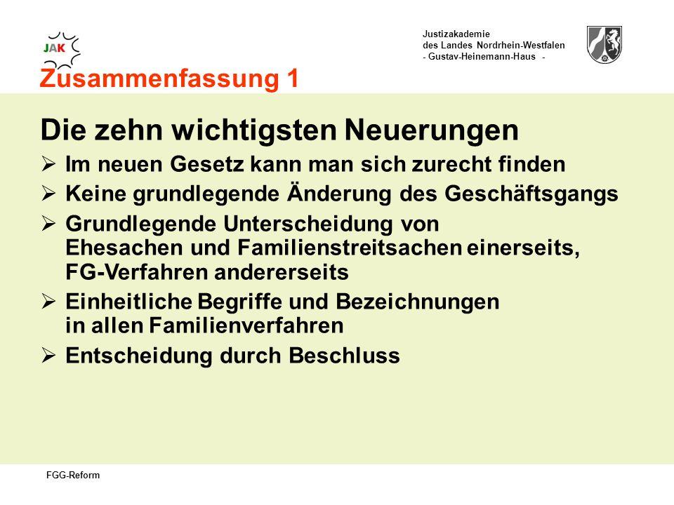Justizakademie des Landes Nordrhein-Westfalen - Gustav-Heinemann-Haus - FGG-Reform Zusammenfassung 1 Die zehn wichtigsten Neuerungen Im neuen Gesetz kann man sich zurecht finden Keine grundlegende Änderung des Geschäftsgangs Grundlegende Unterscheidung von Ehesachen und Familienstreitsachen einerseits, FG-Verfahren andererseits Einheitliche Begriffe und Bezeichnungen in allen Familienverfahren Entscheidung durch Beschluss
