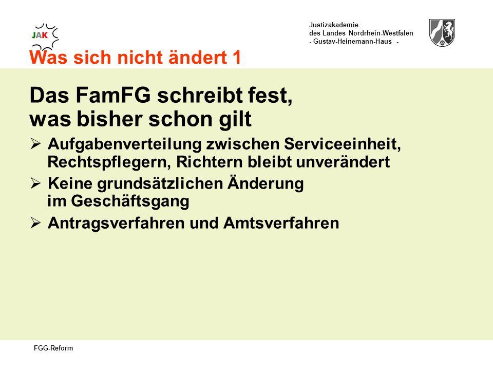 Justizakademie des Landes Nordrhein-Westfalen - Gustav-Heinemann-Haus - FGG-Reform Was sich nicht ändert 1 Das FamFG schreibt fest, was bisher schon gilt Aufgabenverteilung zwischen Serviceeinheit, Rechtspflegern, Richtern bleibt unverändert Keine grundsätzlichen Änderung im Geschäftsgang Antragsverfahren und Amtsverfahren