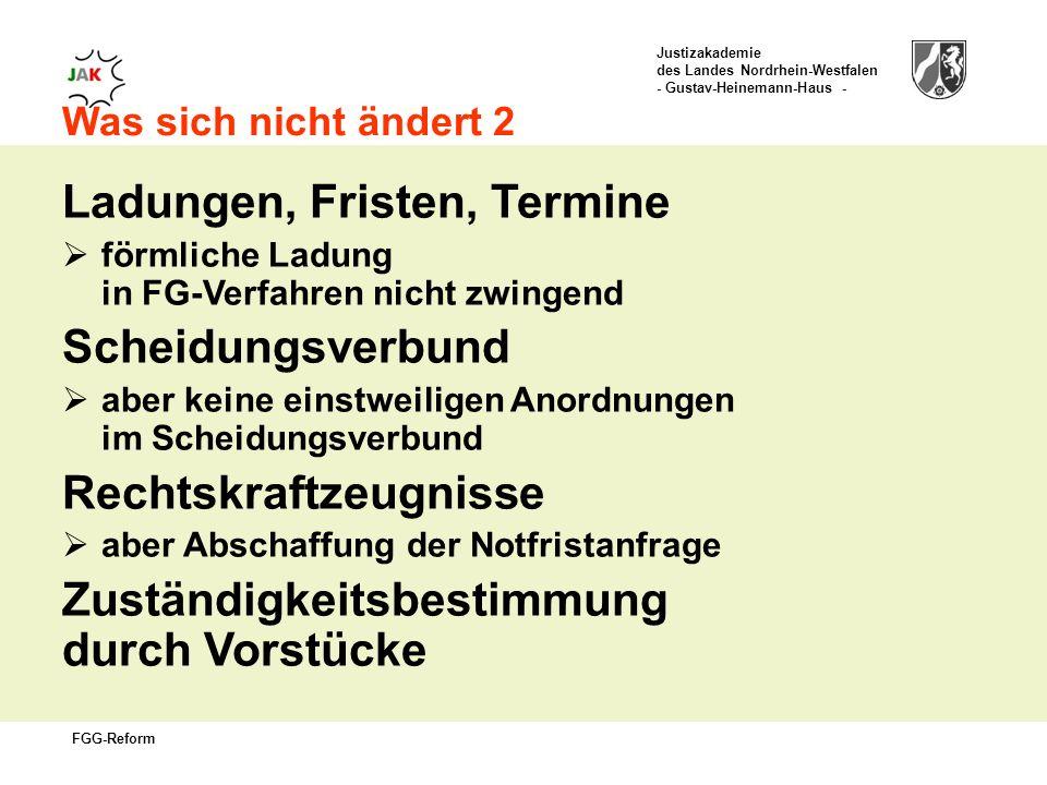 Justizakademie des Landes Nordrhein-Westfalen - Gustav-Heinemann-Haus - FGG-Reform Was sich nicht ändert 2 Ladungen, Fristen, Termine förmliche Ladung in FG-Verfahren nicht zwingend Scheidungsverbund aber keine einstweiligen Anordnungen im Scheidungsverbund Rechtskraftzeugnisse aber Abschaffung der Notfristanfrage Zuständigkeitsbestimmung durch Vorstücke