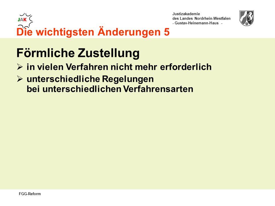 Justizakademie des Landes Nordrhein-Westfalen - Gustav-Heinemann-Haus - FGG-Reform Die wichtigsten Änderungen 5 Förmliche Zustellung in vielen Verfahren nicht mehr erforderlich unterschiedliche Regelungen bei unterschiedlichen Verfahrensarten