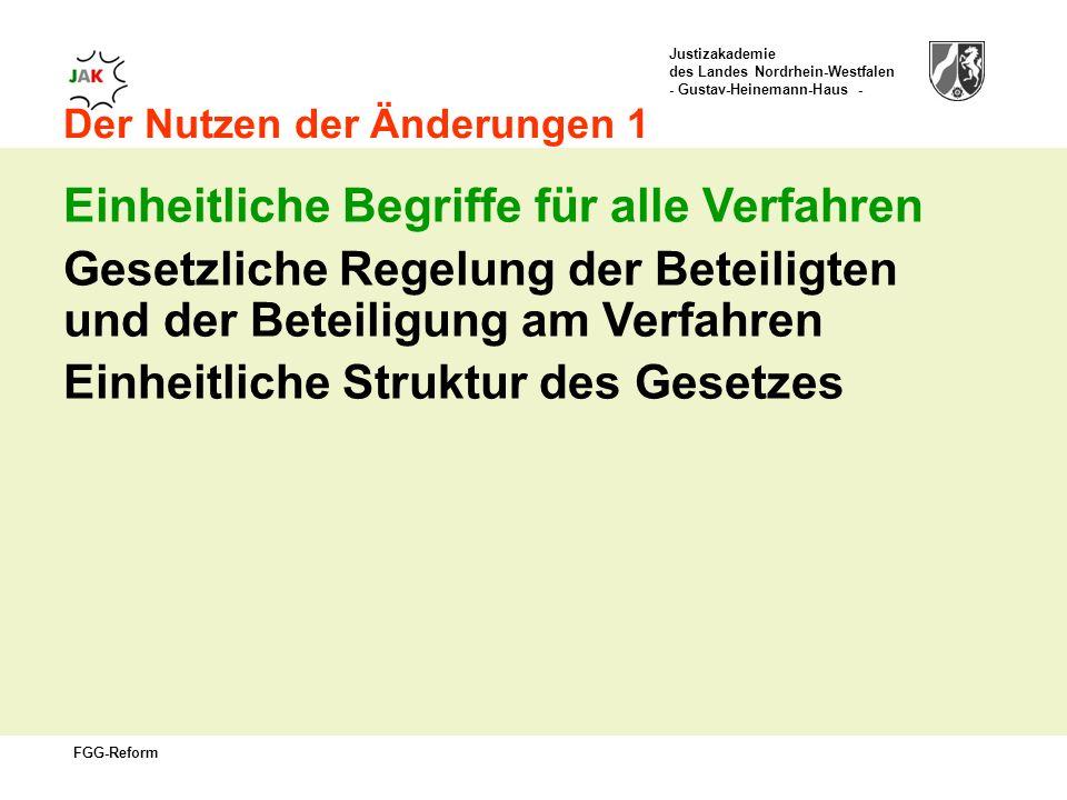 Justizakademie des Landes Nordrhein-Westfalen - Gustav-Heinemann-Haus - FGG-Reform Der Nutzen der Änderungen 1 Einheitliche Begriffe für alle Verfahren Gesetzliche Regelung der Beteiligten und der Beteiligung am Verfahren Einheitliche Struktur des Gesetzes