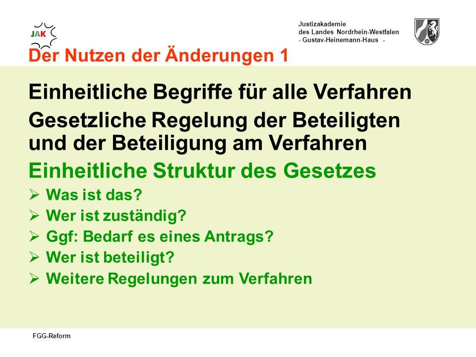 Justizakademie des Landes Nordrhein-Westfalen - Gustav-Heinemann-Haus - FGG-Reform Der Nutzen der Änderungen 1 Einheitliche Begriffe für alle Verfahren Gesetzliche Regelung der Beteiligten und der Beteiligung am Verfahren Einheitliche Struktur des Gesetzes Was ist das.