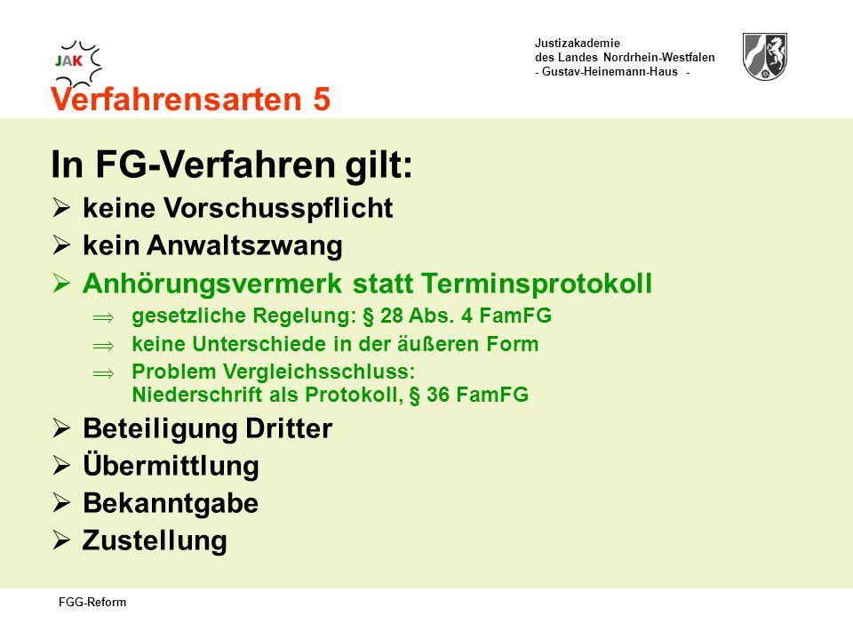 Justizakademie des Landes Nordrhein-Westfalen - Gustav-Heinemann-Haus - FGG-Reform Verfahrensarten 5 In FG-Verfahren gilt: keine Vorschusspflicht kein Anwaltszwang Anhörungsvermerk statt Terminsprotokoll gesetzliche Regelung: § 28 Abs.