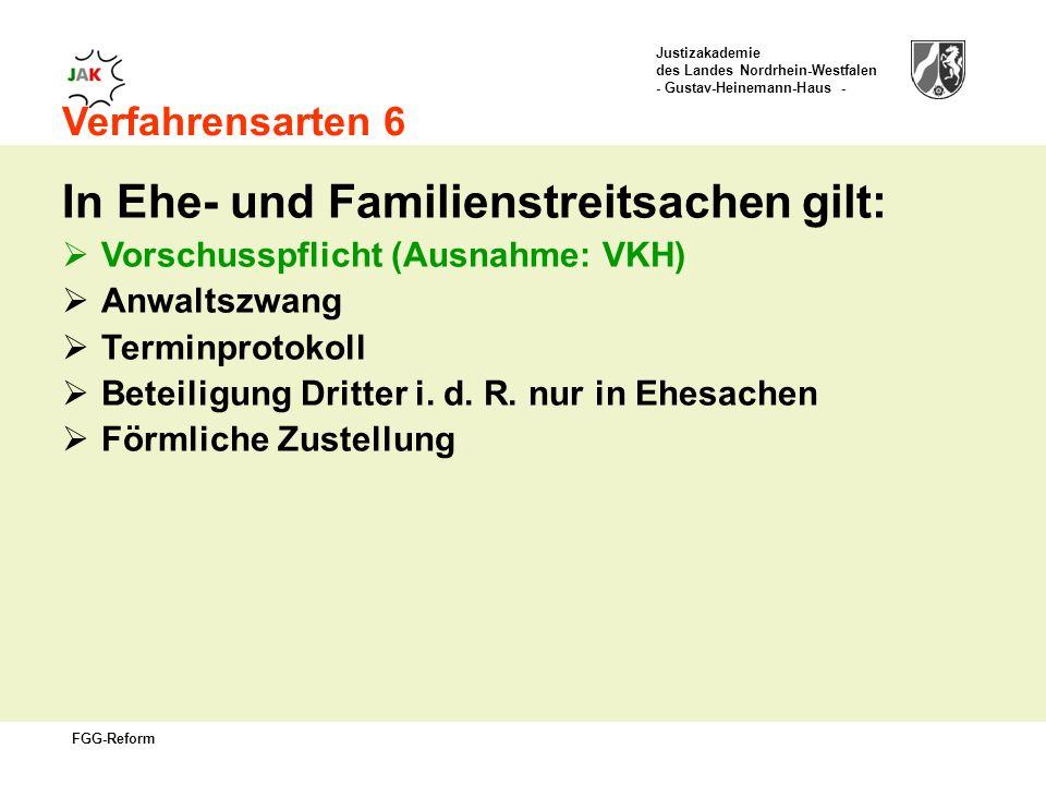 Justizakademie des Landes Nordrhein-Westfalen - Gustav-Heinemann-Haus - FGG-Reform Verfahrensarten 6 In Ehe- und Familienstreitsachen gilt: Vorschusspflicht (Ausnahme: VKH) Anwaltszwang Terminprotokoll Beteiligung Dritter i.