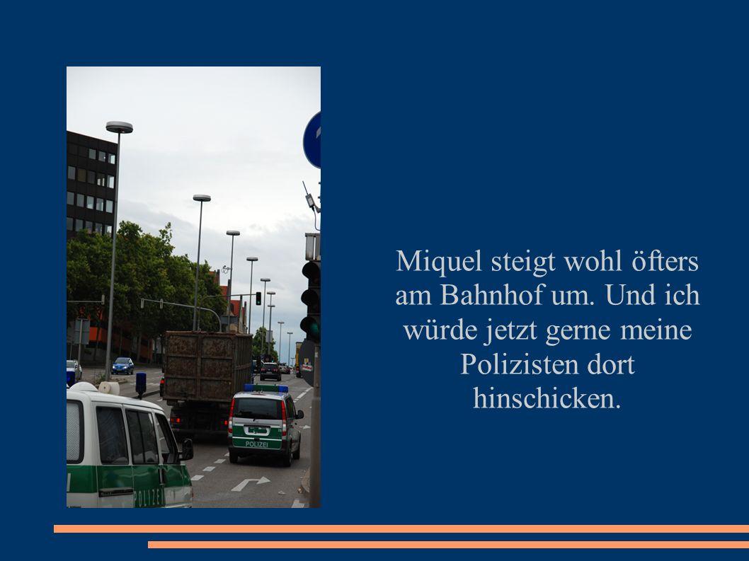 Miquel steigt wohl öfters am Bahnhof um. Und ich würde jetzt gerne meine Polizisten dort hinschicken.