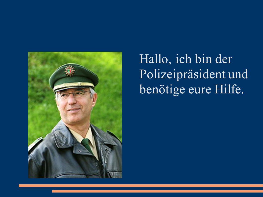 Hallo, ich bin der Polizeipräsident und benötige eure Hilfe.