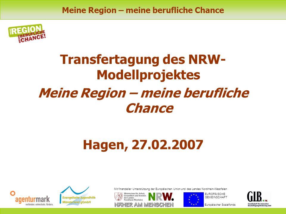 Meine Region – meine berufliche Chance Mit finanzieller Unterstützung der Europäischen Union und des Landes Nordrhein-Westfalen EUROPÄISCHE GEMEINSCHAFT Europäischer Sozialfonds Transfertagung des NRW- Modellprojektes Meine Region – meine berufliche Chance Hagen, 27.02.2007