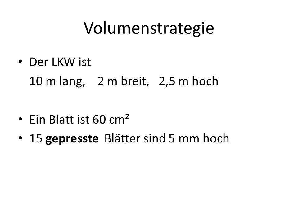 Volumenstrategie Der LKW ist 10 m lang, 2 m breit, 2,5 m hoch Ein Blatt ist 60 cm² 15 gepresste Blätter sind 5 mm hoch