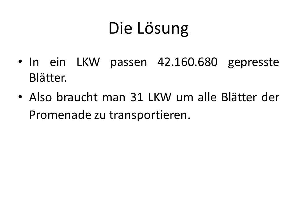Die Lösung In ein LKW passen 42.160.680 gepresste Blätter. Also braucht man 31 LKW um alle Blätter der Promenade zu transportieren.