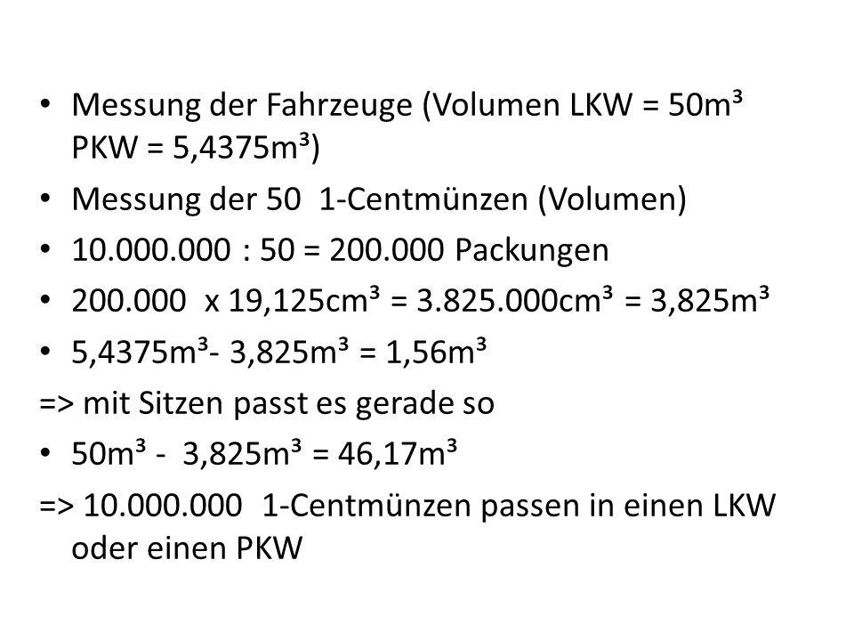 Messung der Fahrzeuge (Volumen LKW = 50m³ PKW = 5,4375m³) Messung der 50 1-Centmünzen (Volumen) 10.000.000 : 50 = 200.000 Packungen 200.000 x 19,125cm
