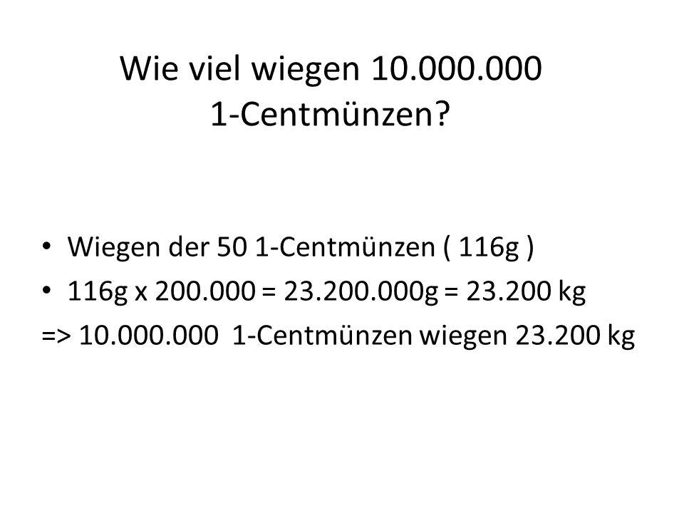 Wie viel wiegen 10.000.000 1-Centmünzen? Wiegen der 50 1-Centmünzen ( 116g ) 116g x 200.000 = 23.200.000g = 23.200 kg => 10.000.000 1-Centmünzen wiege