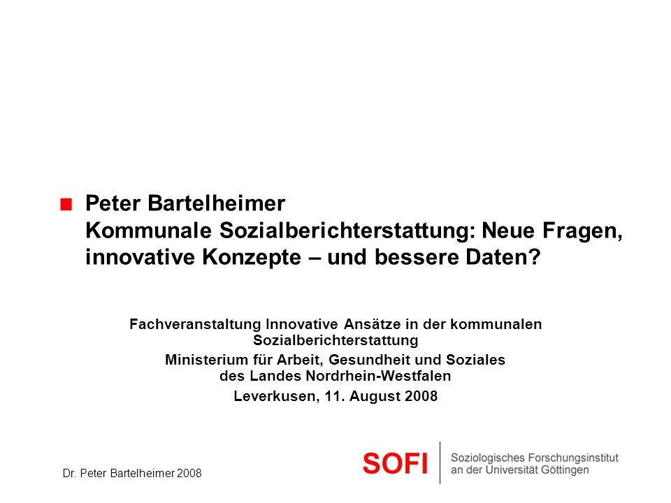Dr. Peter Bartelheimer 2008 Peter Bartelheimer Kommunale Sozialberichterstattung: Neue Fragen, innovative Konzepte – und bessere Daten? Fachveranstalt