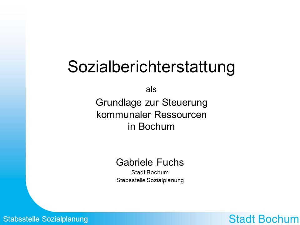 Stabsstelle Sozialplanung Sozialberichterstattung als Grundlage zur Steuerung kommunaler Ressourcen in Bochum Gabriele Fuchs Stadt Bochum Stabsstelle