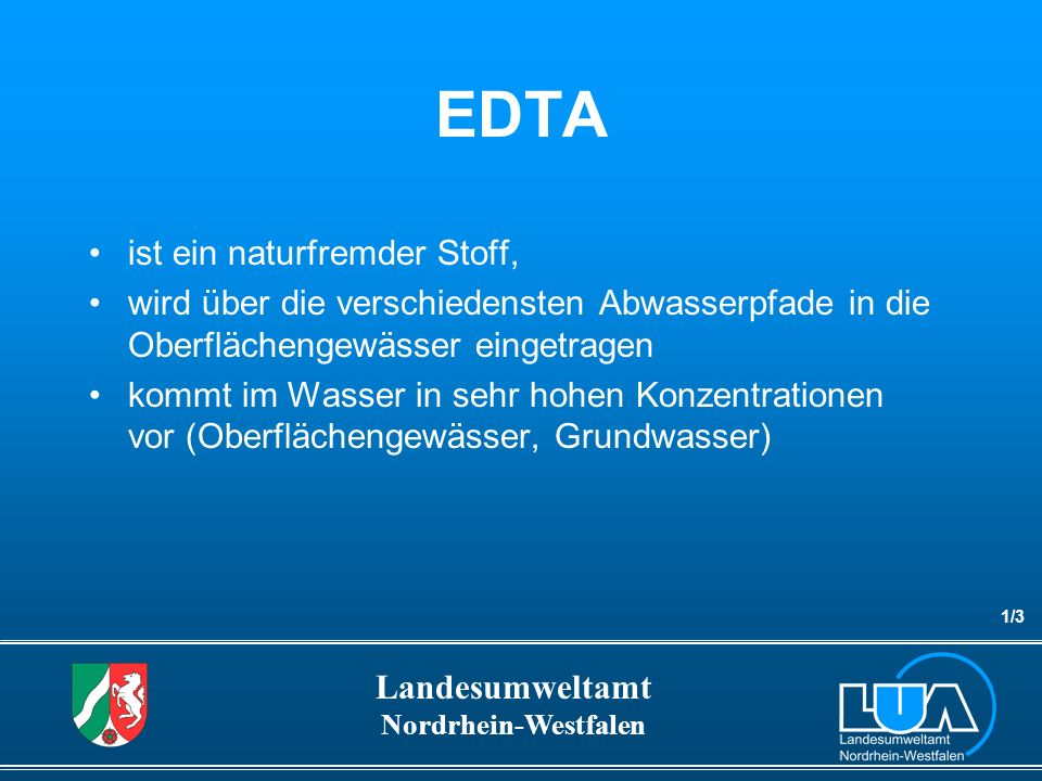Landesumweltamt Nordrhein-Westfalen EDTA In Kläranlagen und im Gewässer nicht abbaubar, Entfernung bei der Trinkwasseraufbereitung nur mit sehr großem Aufwand.