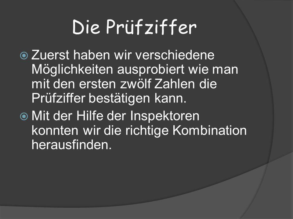 Die Prüfziffer Zuerst haben wir verschiedene Möglichkeiten ausprobiert wie man mit den ersten zwölf Zahlen die Prüfziffer bestätigen kann.