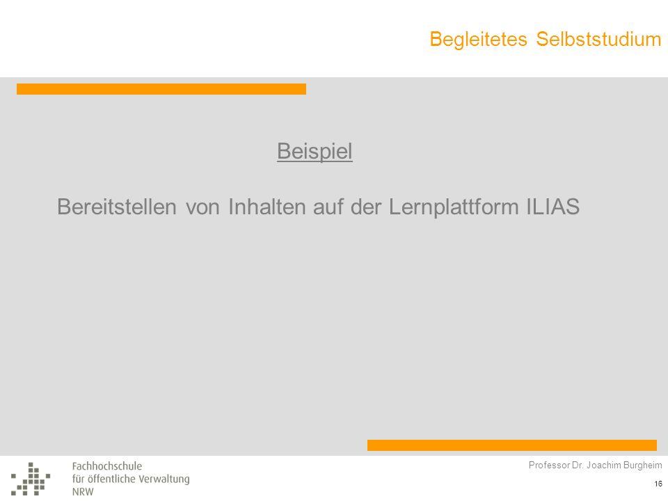 Begleitetes Selbststudium Professor Dr. Joachim Burgheim 16 Beispiel Bereitstellen von Inhalten auf der Lernplattform ILIAS