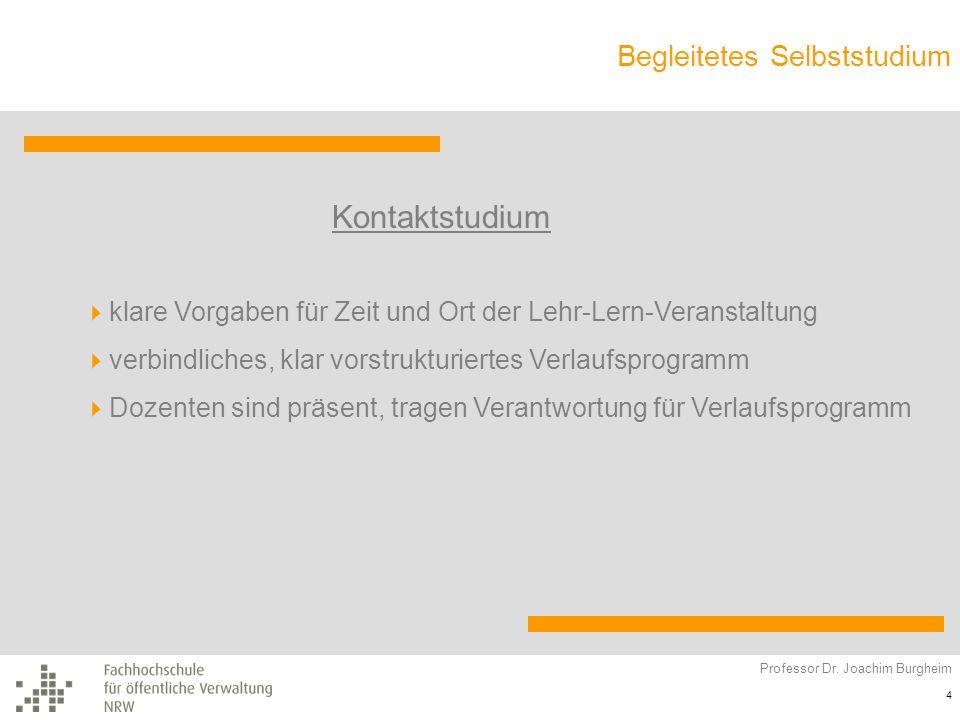 Begleitetes Selbststudium Professor Dr. Joachim Burgheim 4 Kontaktstudium klare Vorgaben für Zeit und Ort der Lehr-Lern-Veranstaltung verbindliches, k
