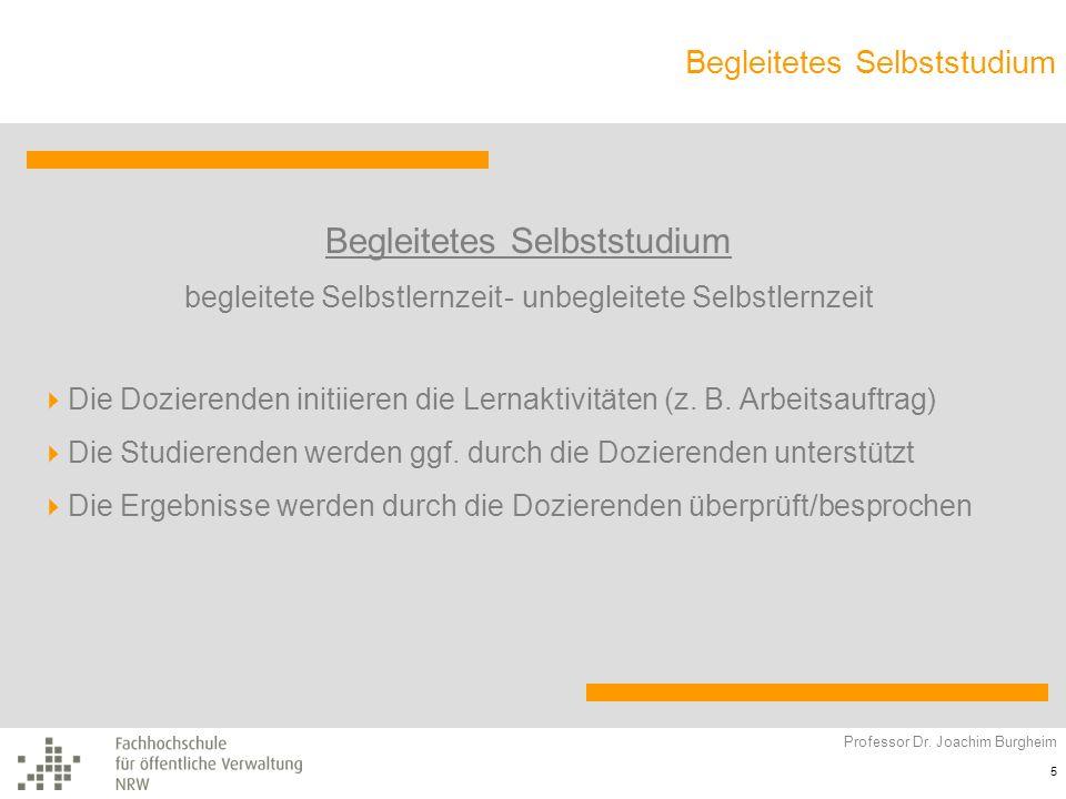Begleitetes Selbststudium Professor Dr. Joachim Burgheim 5 Begleitetes Selbststudium begleitete Selbstlernzeit- unbegleitete Selbstlernzeit Die Dozier