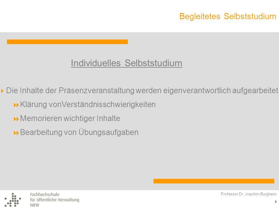Begleitetes Selbststudium Professor Dr. Joachim Burgheim 6 Individuelles Selbststudium Die Inhalte der Präsenzveranstaltung werden eigenverantwortlich