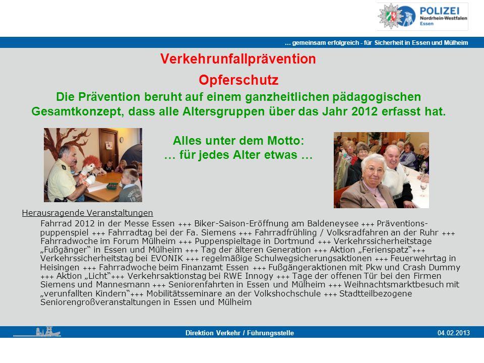 … gemeinsam erfolgreich - für Sicherheit in Essen und Mülheim Essen, 11.11.2011 Direktion Verkehr / Führungsstelle04.02.2013 Verkehrunfallprävention Opferschutz Die Prävention beruht auf einem ganzheitlichen pädagogischen Gesamtkonzept, dass alle Altersgruppen über das Jahr 2012 erfasst hat.