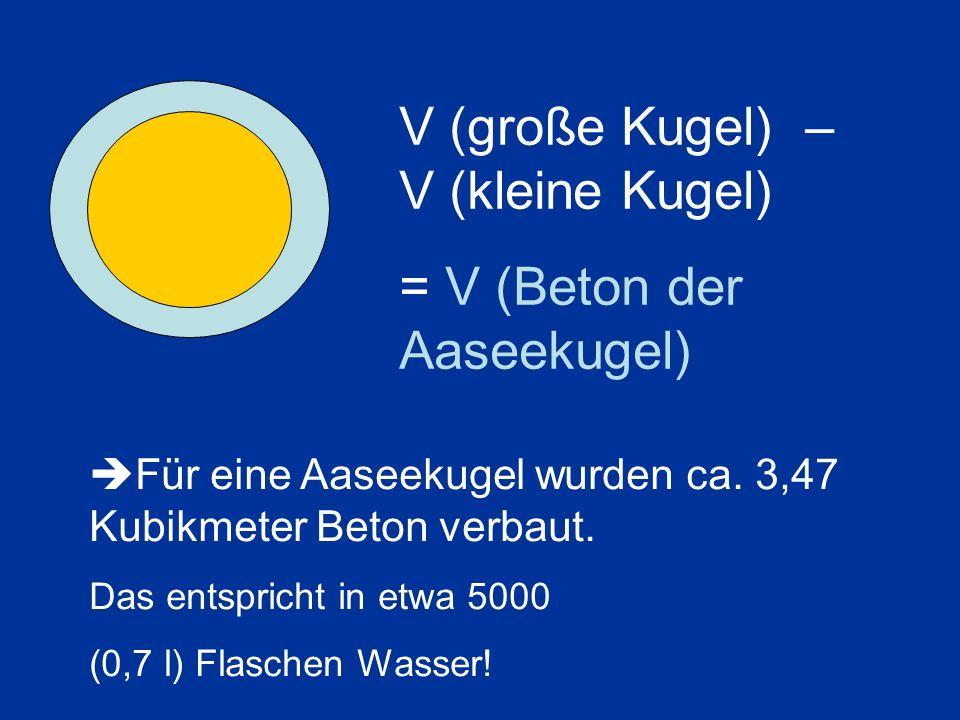 V (große Kugel) – V (kleine Kugel) = V (Beton der Aaseekugel) Für eine Aaseekugel wurden ca.