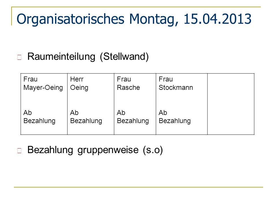 Organisatorisches Montag, 15.04.2013 Raumeinteilung (Stellwand) Bezahlung gruppenweise (s.o) Frau Mayer-Oeing Ab Bezahlung Herr Oeing Ab Bezahlung Fra