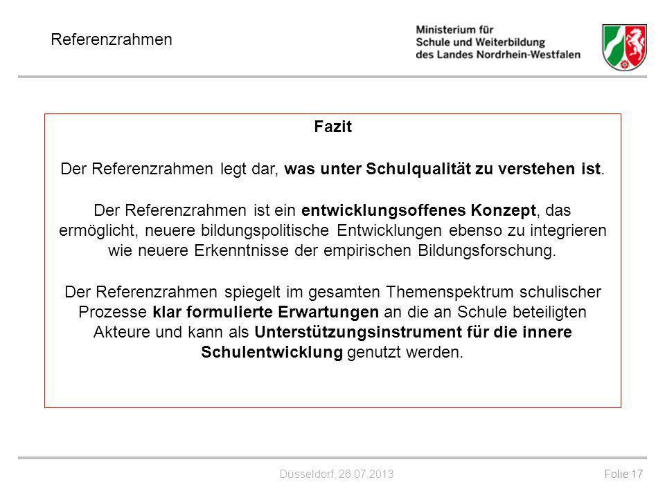 Düsseldorf, 26.07.2013 Folie 17 Referenzrahmen Fazit Der Referenzrahmen legt dar, was unter Schulqualität zu verstehen ist. Der Referenzrahmen ist ein