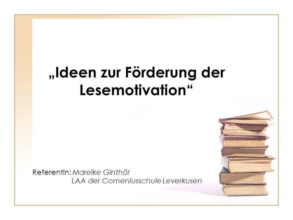 Ideen zur Förderung der Lesemotivation Referentin: Mareike Ginthör LAA der Comeniusschule Leverkusen