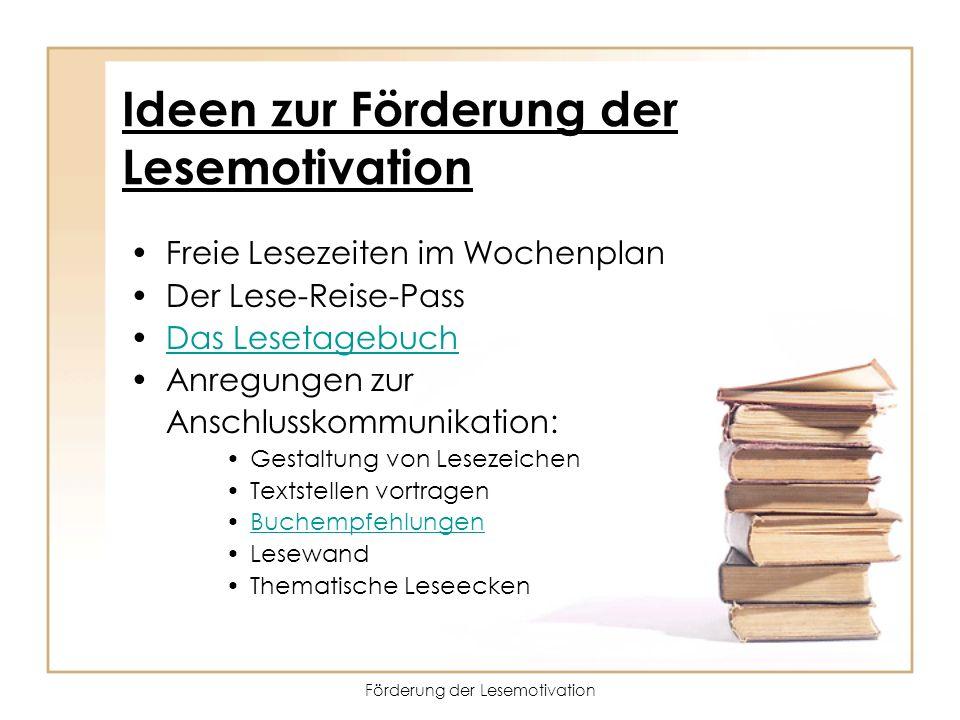 Förderung der Lesemotivation Ideen zur Förderung der Lesemotivation Freie Lesezeiten im Wochenplan Der Lese-Reise-Pass Das Lesetagebuch Anregungen zur