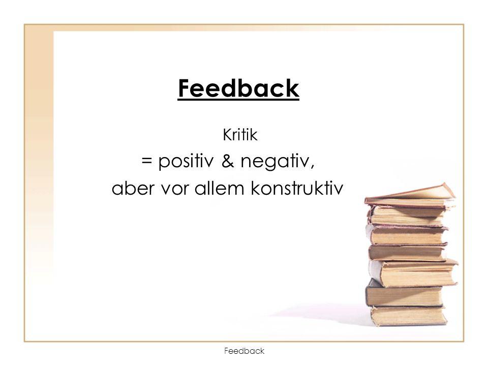 Feedback Kritik = positiv & negativ, aber vor allem konstruktiv