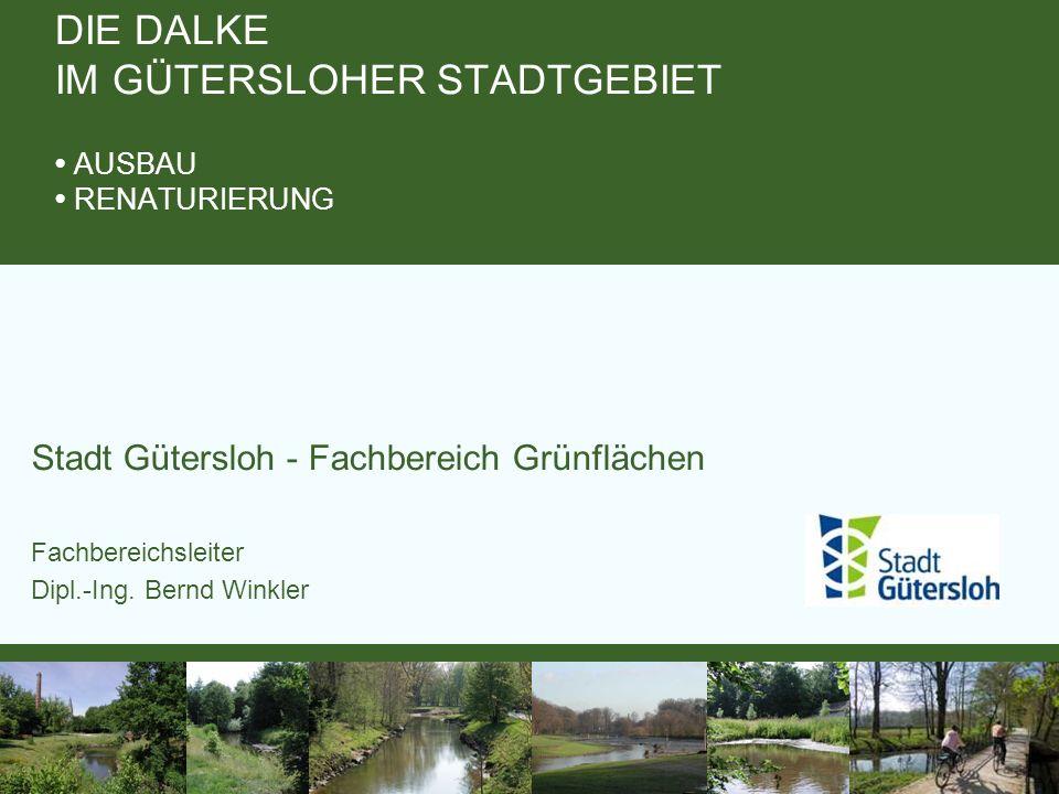Stadt Gütersloh - Fachbereich Grünflächen Fachbereichsleiter Dipl.-Ing. Bernd Winkler DIE DALKE IM GÜTERSLOHER STADTGEBIET AUSBAU RENATURIERUNG