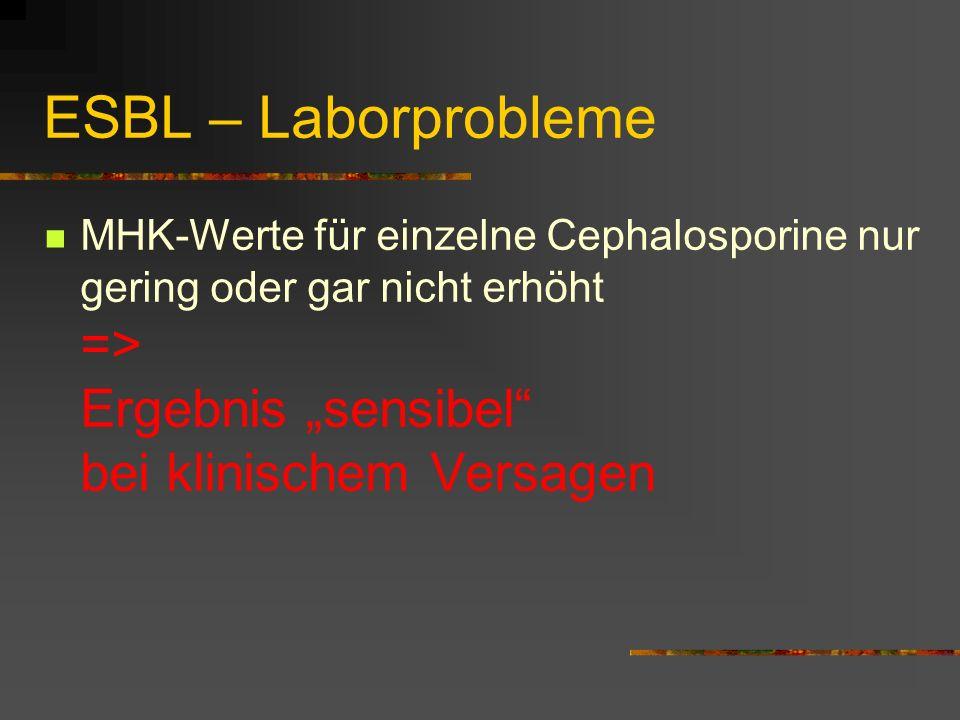 ESBL – Laborprobleme MHK-Werte für einzelne Cephalosporine nur gering oder gar nicht erhöht => Ergebnis sensibel bei klinischem Versagen