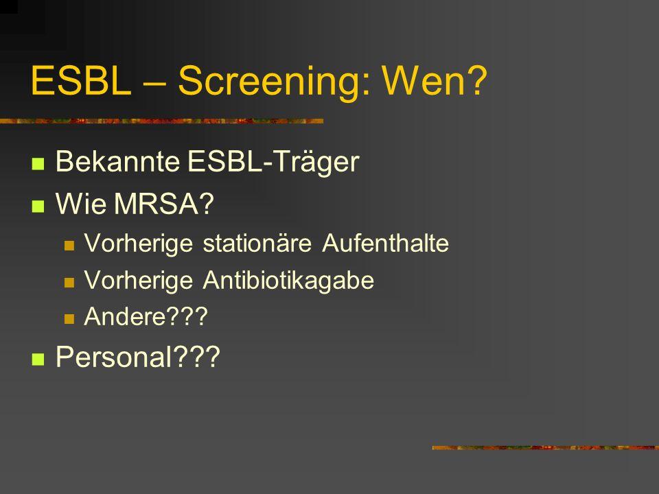ESBL – Screening: Wen? Bekannte ESBL-Träger Wie MRSA? Vorherige stationäre Aufenthalte Vorherige Antibiotikagabe Andere??? Personal???