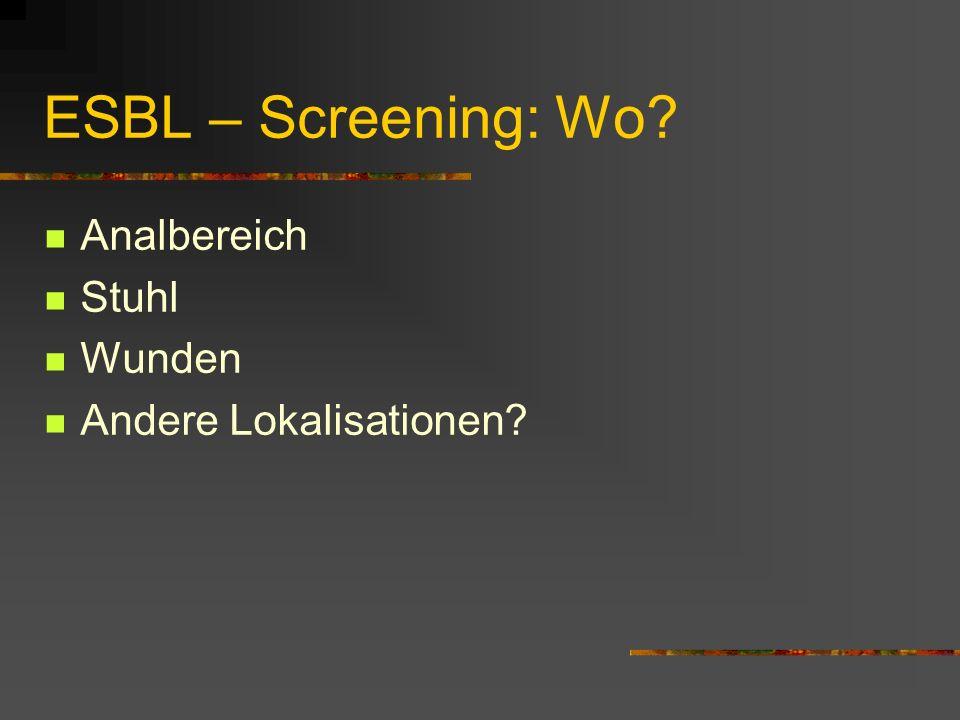 ESBL – Screening: Wo? Analbereich Stuhl Wunden Andere Lokalisationen?