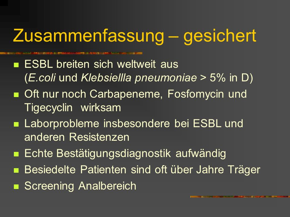 Zusammenfassung – gesichert ESBL breiten sich weltweit aus (E.coli und Klebsiellla pneumoniae > 5% in D) Oft nur noch Carbapeneme, Fosfomycin und Tige