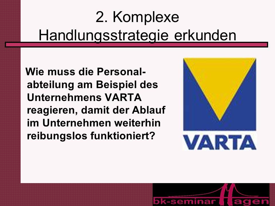 10 2. Komplexe Handlungsstrategie erkunden Wie muss die Personal- abteilung am Beispiel des Unternehmens VARTA reagieren, damit der Ablauf im Unterneh