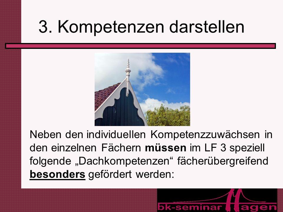 12 3. Kompetenzen darstellen Neben den individuellen Kompetenzzuwächsen in den einzelnen Fächern müssen im LF 3 speziell folgende Dachkompetenzen fäch