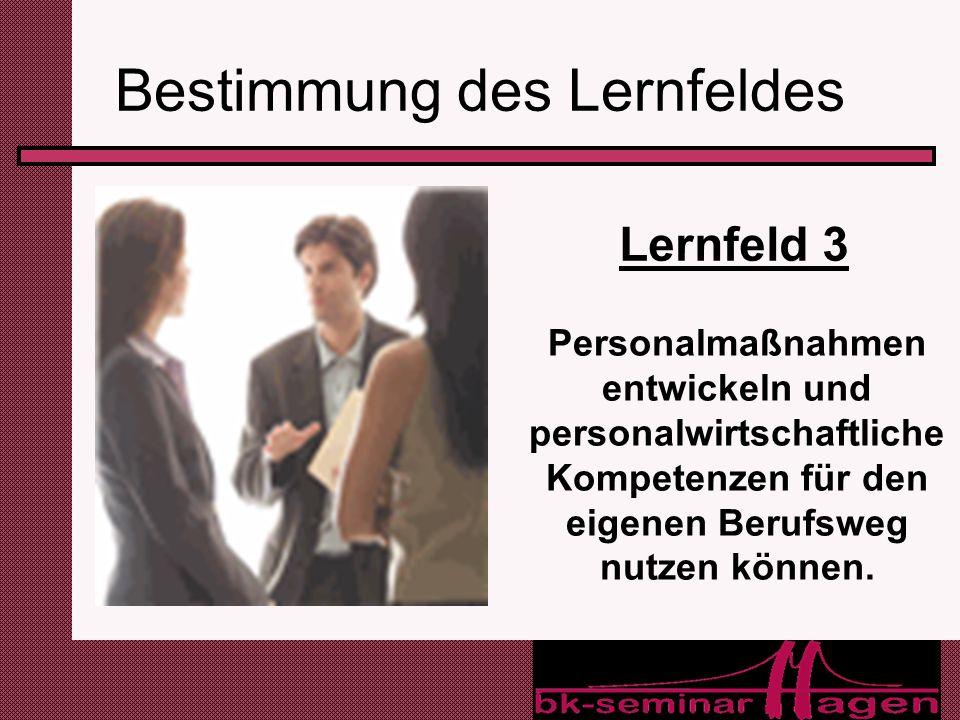 6 Bestimmung des Lernfeldes Lernfeld 3 Personalmaßnahmen entwickeln und personalwirtschaftliche Kompetenzen für den eigenen Berufsweg nutzen können.