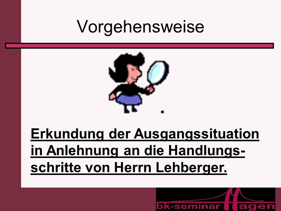 7 Vorgehensweise Erkundung der Ausgangssituation in Anlehnung an die Handlungs- schritte von Herrn Lehberger.