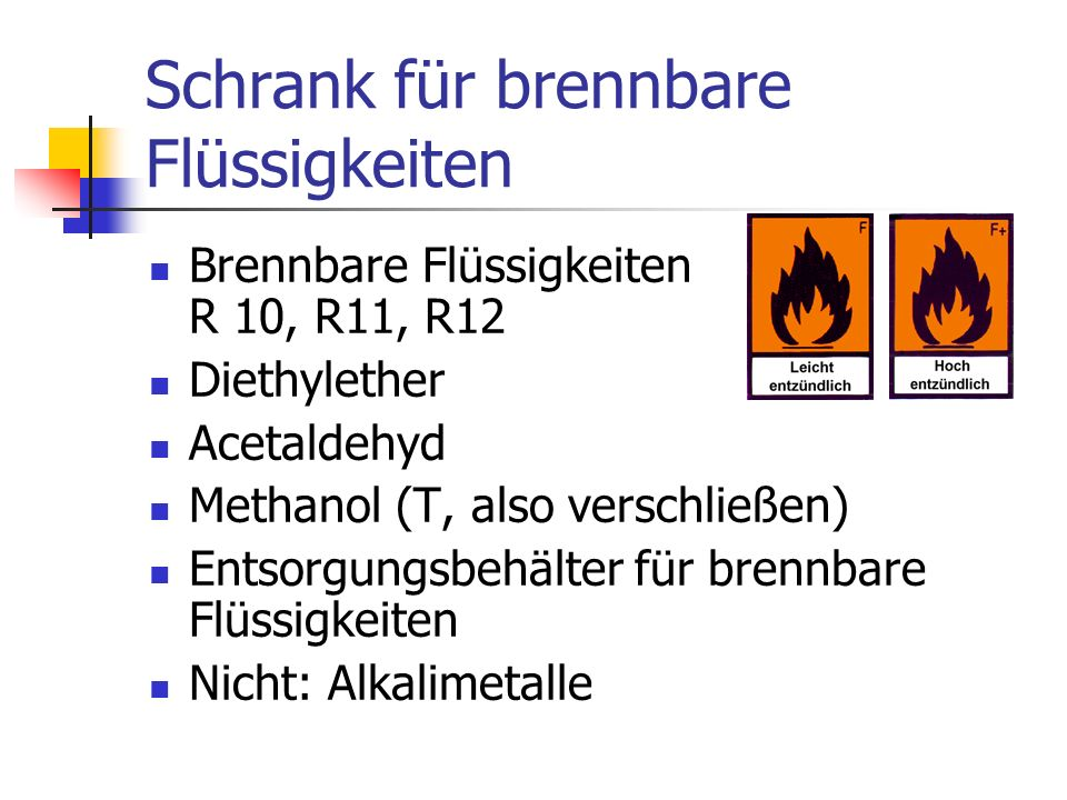 Schrank für brennbare Flüssigkeiten Brennbare Flüssigkeiten R 10, R11, R12 Diethylether Acetaldehyd Methanol (T, also verschließen) Entsorgungsbehälter für brennbare Flüssigkeiten Nicht: Alkalimetalle