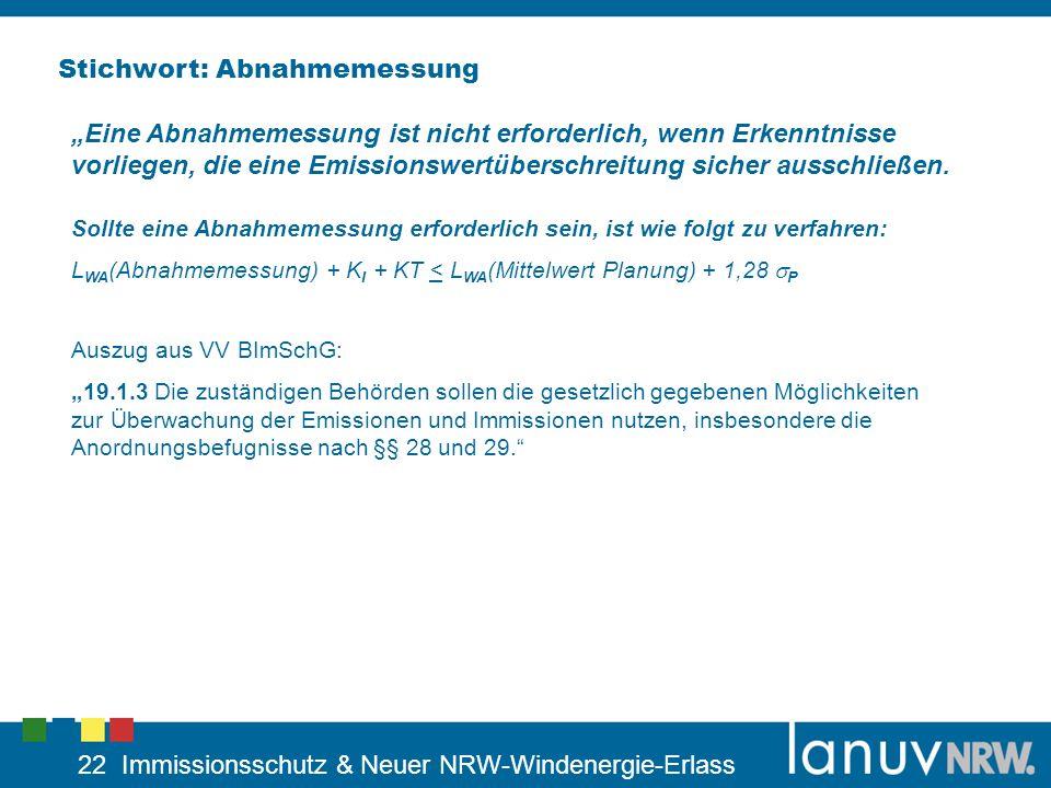 22 Immissionsschutz & Neuer NRW-Windenergie-Erlass Stichwort: Abnahmemessung Sollte eine Abnahmemessung erforderlich sein, ist wie folgt zu verfahren: